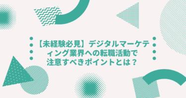 【未経験必見】デジタルマーケティング業界への転職活動で注意すべきポイントとは?