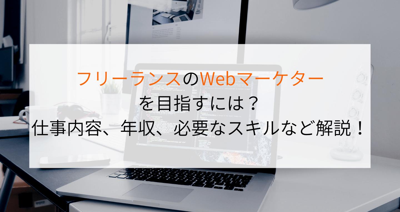 フリーランスのWebマーケターを目指すには?仕事内容、年収、必要なスキルなど徹底解説!